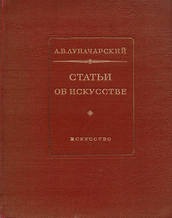 А. В. Луначарский А. В. Луначарский. Статьи об искусстве