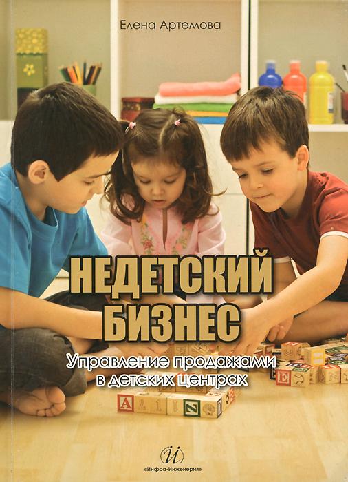 Недетский бизнес. Управление продажами в детских центрах ( 978-5-9729-0093-0 )