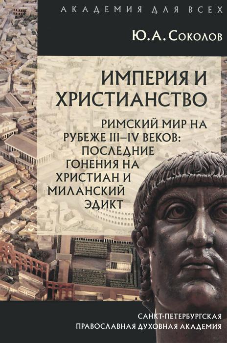 Империя и христианство. Римский мир на рубеже III-IV веков. Последние гонения на христиан и Миланский эдикт ( 978-5-906627-10-0 )