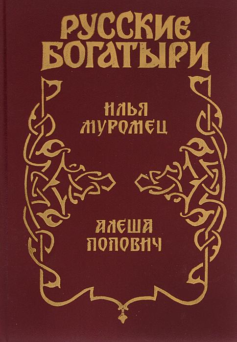 Русские богатыри. Илья Муромец. Алеша Попович