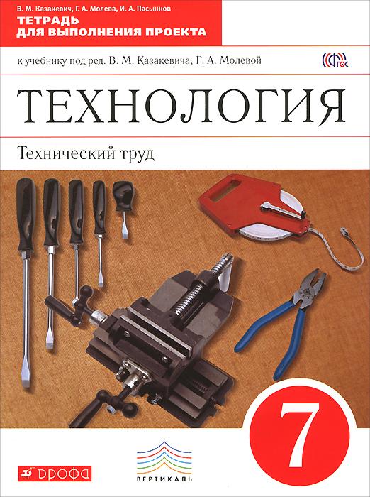 Технология. Технический труд. 7 класс. Тетрадь для выполнения проекта к учебнику под редакцией В. М. Казакевича, Г. А. Молевой ( 978-5-358-15112-3 )
