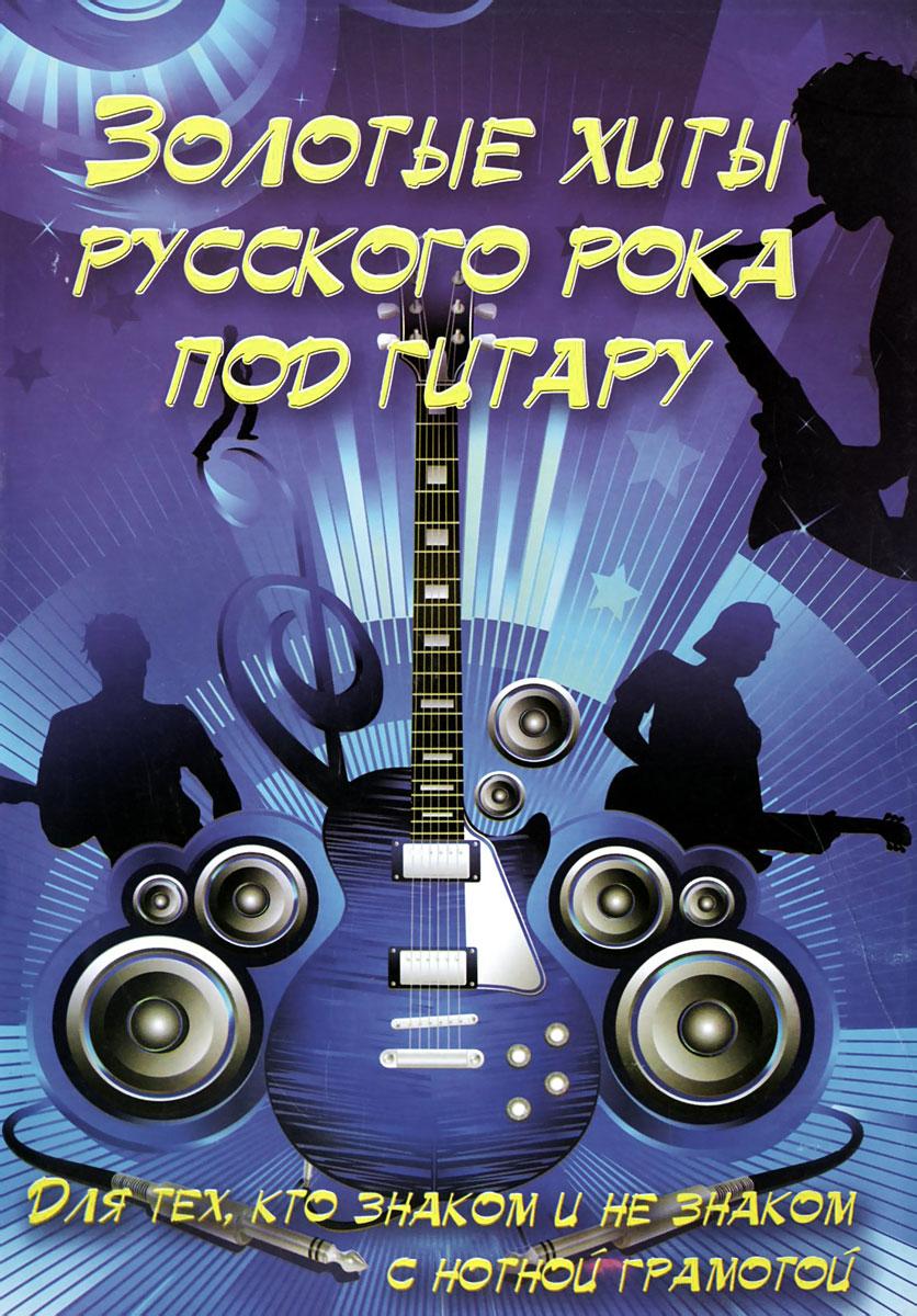 Золотые хиты русского рока под гитару. Учебно-методическое пособие