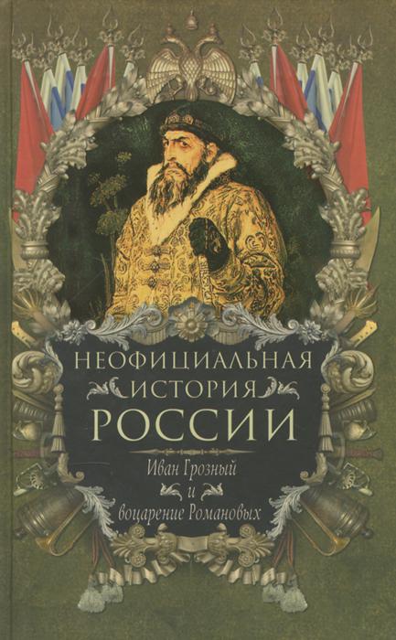 Неофициальная история России. Иван Грозный и воцарение Романовых