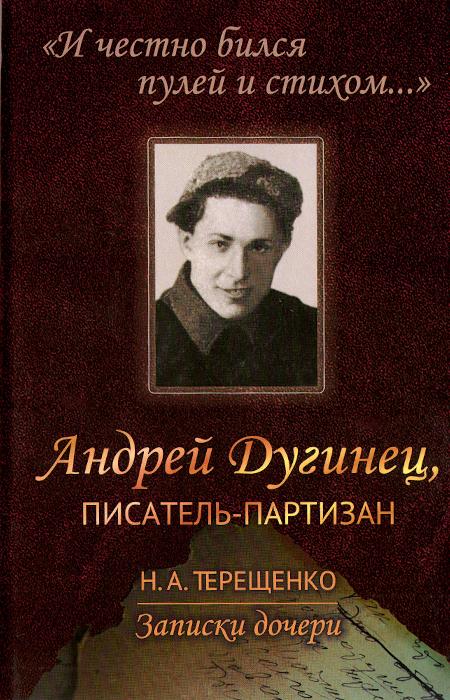 """""""И честно бился пулей и стихом..."""". Андрей Дугинец, писатель-партизан. Записки дочери"""