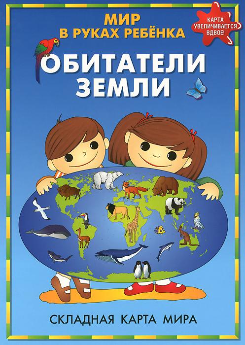 Обитатели Земли. Мир в руках ребенка. Складная карта мира ( 978-5-93684-088-3 )