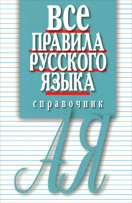 Все правила русского языка. Справочник ( 978-5-8475-0878-0 )