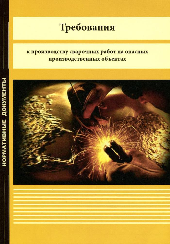 """Федеральные нормы и правила в области промышленной безопасности """"Требования к производству сварочных работ на опасных производственных объектах"""""""