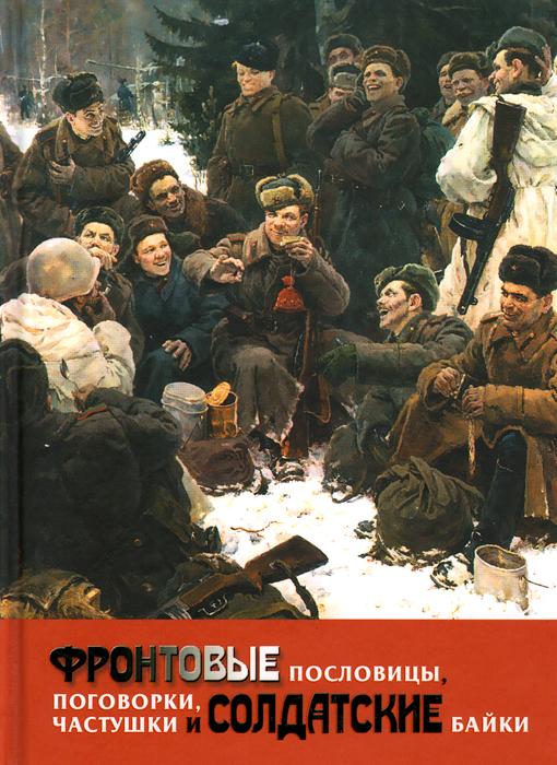 Фронтовые пословицы, поговорки, частушки и солдатские байки ( 978-5-4444-1327-2 )