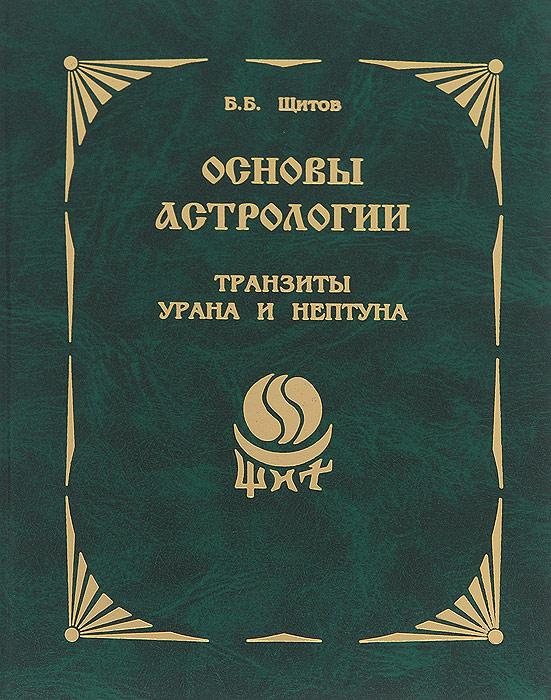 Zakazat.ru: Основы астрологии. Транзиты Урана и Нептуна. Б. Б. Щитов