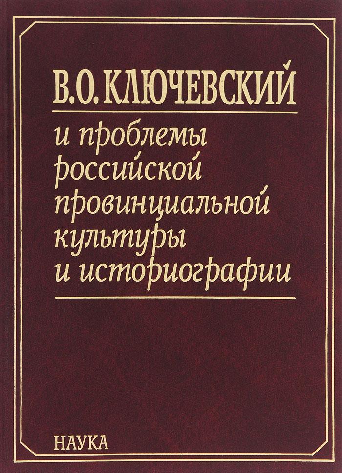 В. О. Ключевский и проблемы российской провинциальной культуры и историографии. В 2 книгах. Книга 2
