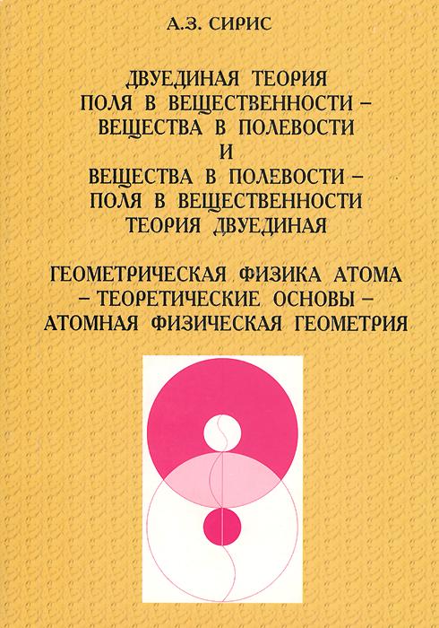 Двуединая теория поля в вещественности - вещества в полевости и вещества в полевости - поля в вещественности теория двуединая. Геометрическая физика атома - теоретические основы - атомная физическая геометрия