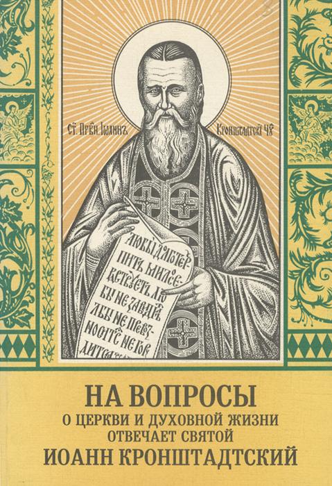 На вопросы о церкви и духовной жизни отвечает святой Иоанн Кронштадский
