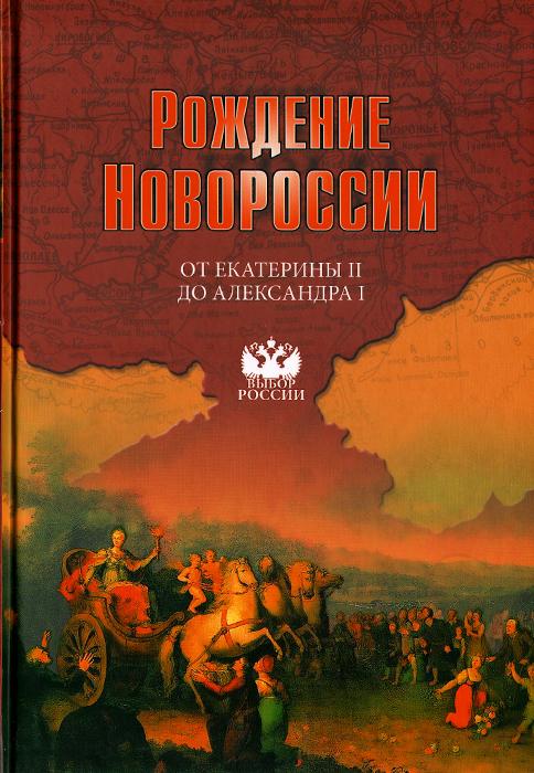 Рождение Новороссии. От Екатерины II до Александра I. События, воспоминания, документы ( 978-5-4444-2768-2 )