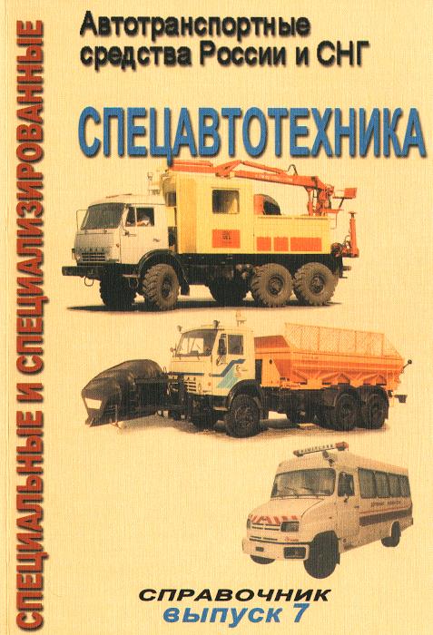 Специальные и специализированные автотранспортные средства России и СНГ. Выпуск 7. Спецавтотехника