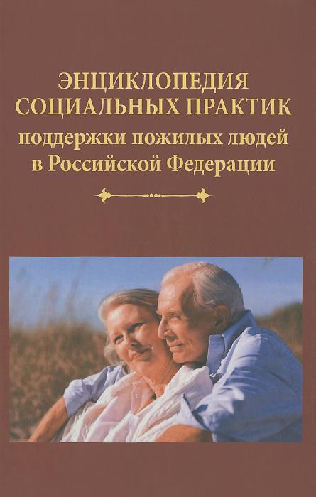 Энциклопедия социальных практик поддержки пожилых людей в Российской Федерации ( 978-5-394-02569-3 )