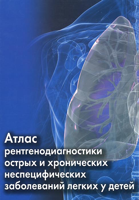 Атлас рентгенодиагностики острых и хронических неспецифических заболеваний легких у детей