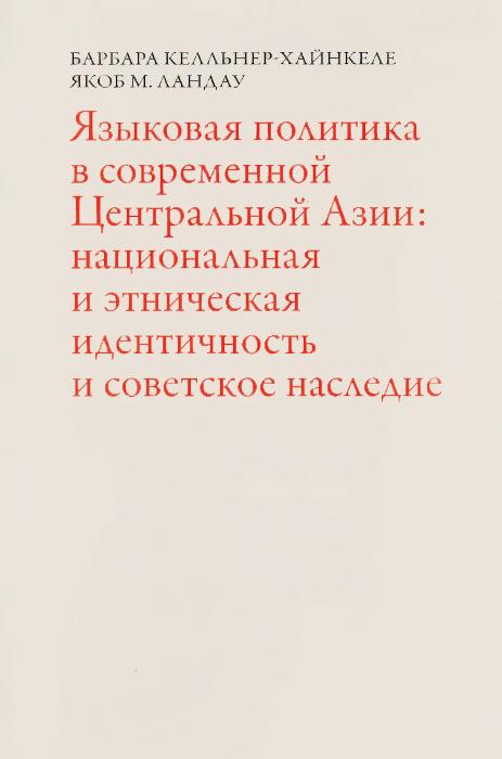 Языковая политика в современной Центральной Азии. Нацональная и этническая идентичность и советское наследие