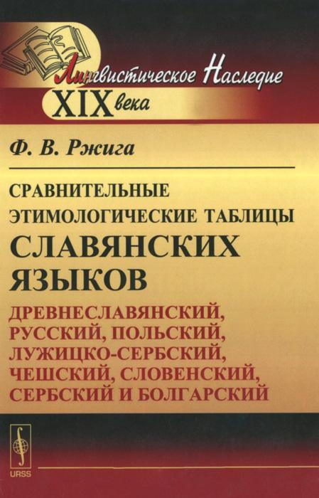 Сравнительные этимологические таблицы славянских языков. Древнеславянский, русский, польский, лужицко-сербский, чешский, словенский, сербский и болгарский
