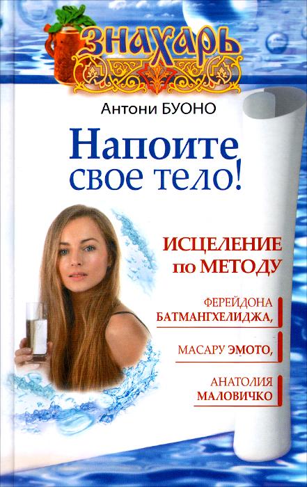 Напоите свое тело! Исцеление по методу Ферейдона Батмангхелиджа, Масару Эмото, Анатолия Маловичко