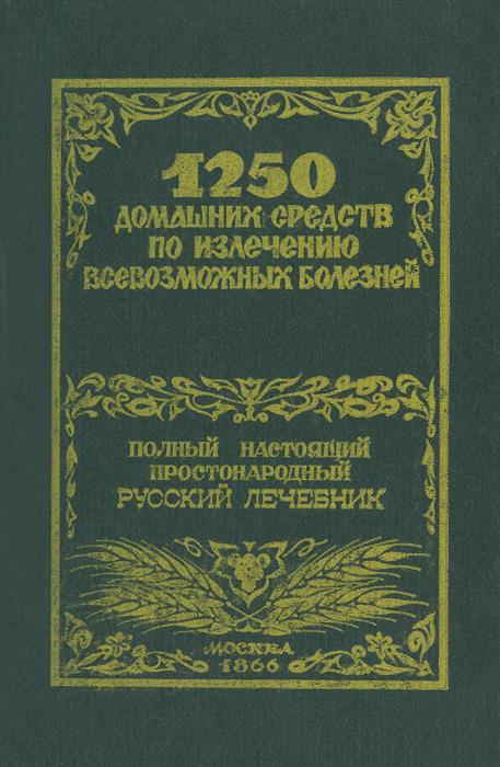 1250 домашних средств по излечению всевозможных болезней. Полный настоящий простонародный русский лечебник