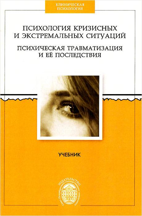 Психология кризисных и экстремальных ситуаций. Психическая травматизация и ее последствия. Учебник