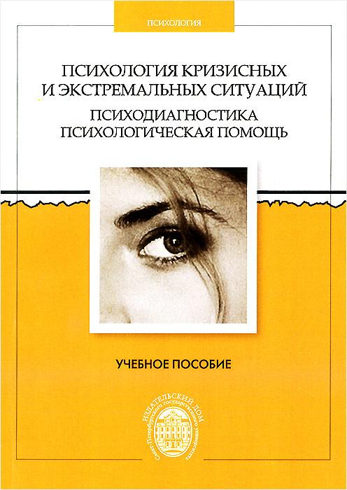 Психология кризисных и экстремальных ситуаций. Психодиагностика и психологическая помощь. Учебное пособие