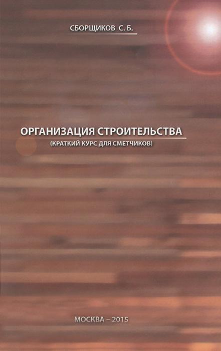 Организация строительства (краткий курс для сметчиков). Учебное пособие