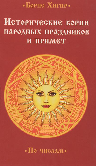 Исторические корни народных праздников и примет. По числам ( 978-5-413-01346-5 )