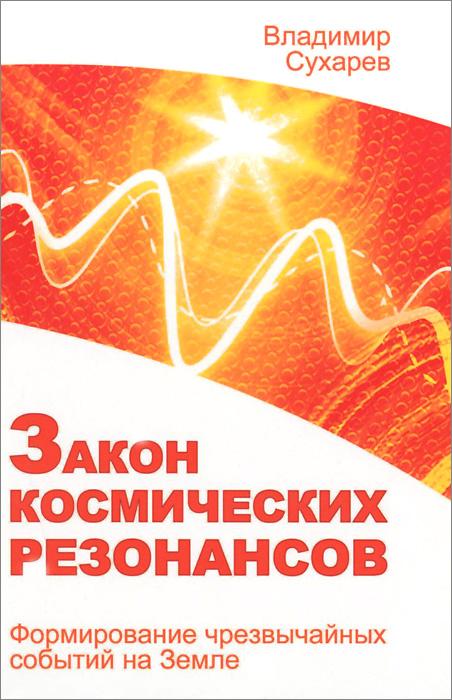 Закон космических резонансов. Формирование чрезвычайных событий на Земле ( 978-5-413-01357-1 )