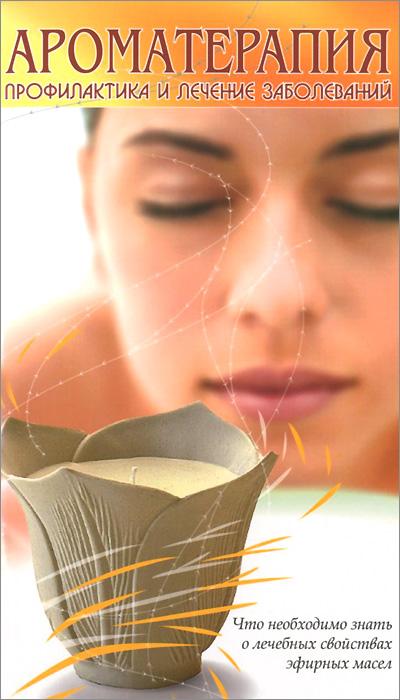 Ароматерапия. Профилактика и лечение заболеваний ( 978-5-413-01350-2 )