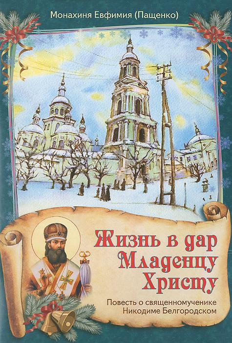 Жизнь в дар Младенцу Христу. Повесть о священномученике Никодиме Белгородском
