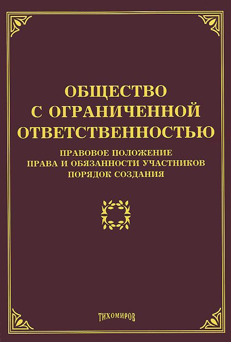 Общество с ограниченной ответственностью. Правовое положение, права и обязанности участников, порядок создания ( 978-5-89194-799-3 )