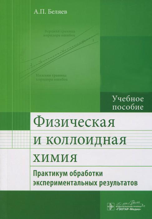Физическая и коллоидная химия. Практикум обработки экспериментальных результатов. Учебное пособие ( 978-5-9704-3486-4 )
