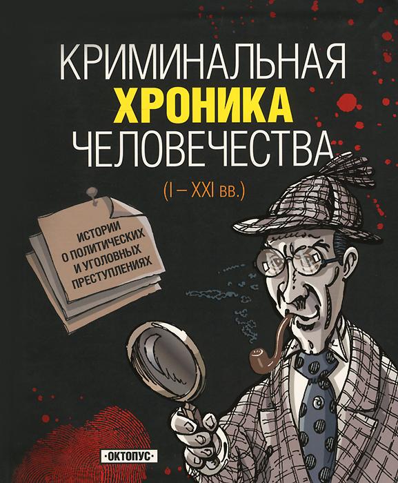 Криминальная хроника человечества. I - XXI вв. ( 978-5-94887-049-6 )