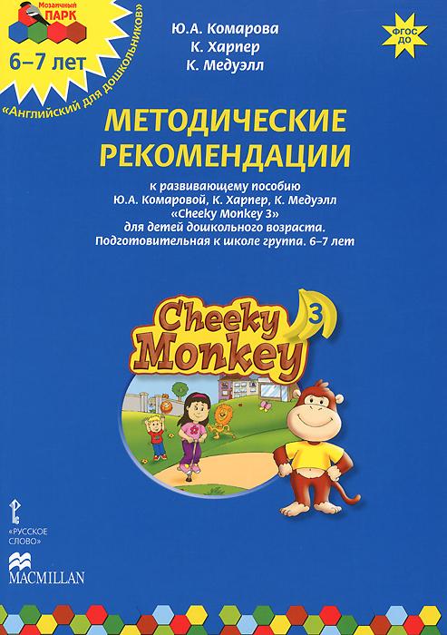 Cheeky Monkey 3. Методические рекомендации к развивающему пособию Ю. А. Комаровой, К. Харепер, К. Медуэлл для детей дошкольного возраста. Подготовительная к школе группа. 6-7 лет