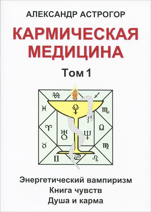 Кармическая медицина. Том 1. Энергетический вампиризм. Книга чувств. Душа и карма