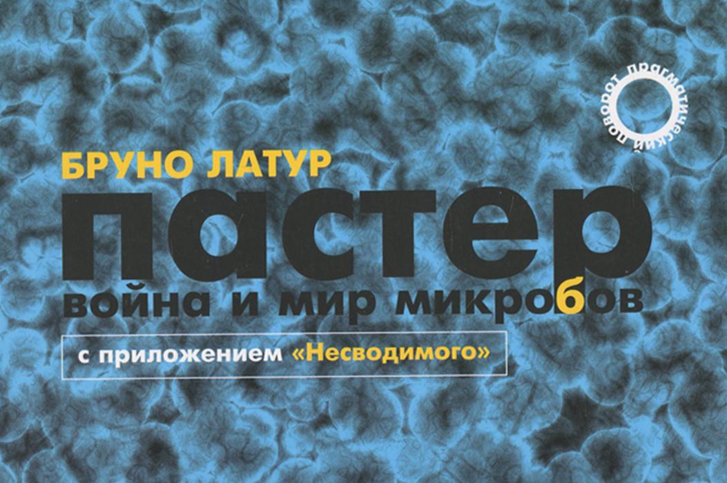 """Пастер. Война и мир микробов. С приложением """"Несводимого"""""""
