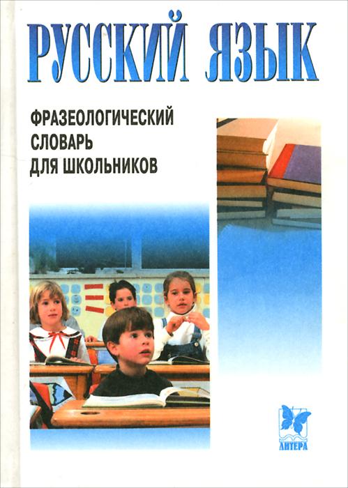 Русский язык. Фразеологический словарь для школьников