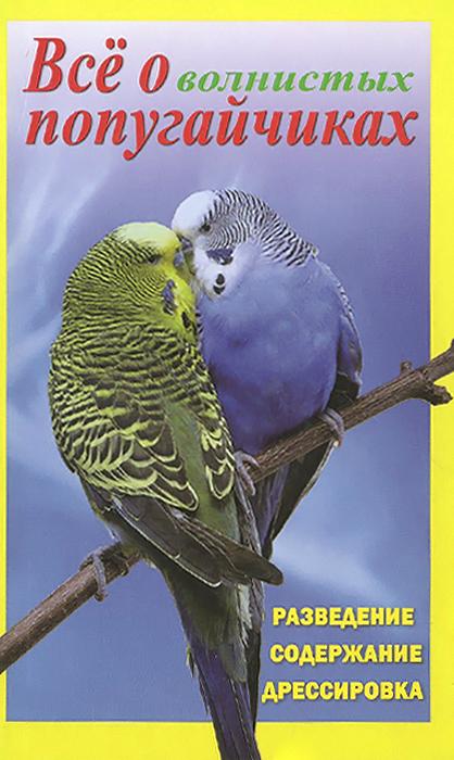Все о волнистых попугайчиках. Разведение, содержание, дрессировка