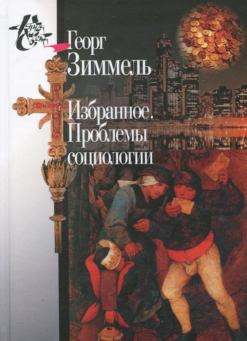 Георг Зиммель. Избранное. Проблемы социологии ( 978-5-98712-502-1 )