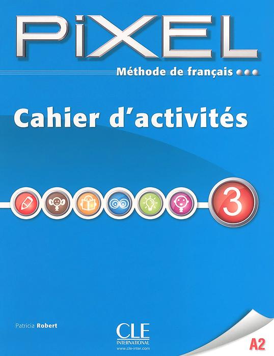 Methode de francais Pixel 3 A2: Cahier d'activites