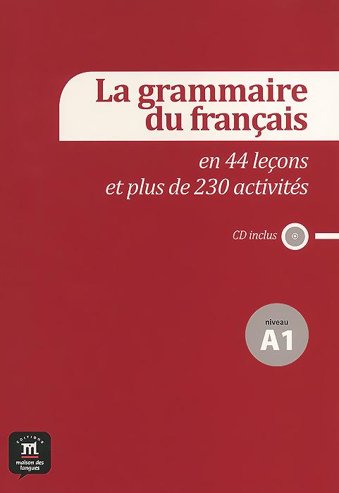 La grammaire du francais: En 44 lecons et plus de 230 activites: Niveau A1 (+ CD)