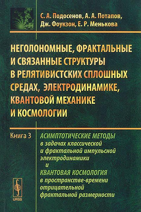 Неголономные, фрактальные и связанные структуры в релятивистских сплошных средах, электродинамике, квантовой механике и космологии. Книга 3