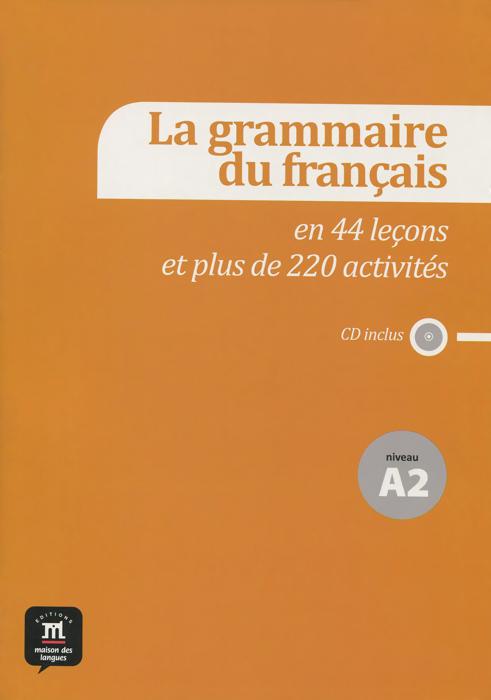 La grammaire du francais: En 44 lecons et plus de 220 activites: Niveau A2 (+ CD)