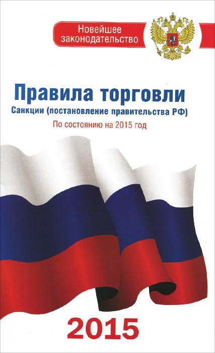 Правила торговли. Санкции (постановление правительства Российской Федерации) по состоянию на 2015 год ( 978-5-17-091393-0 )
