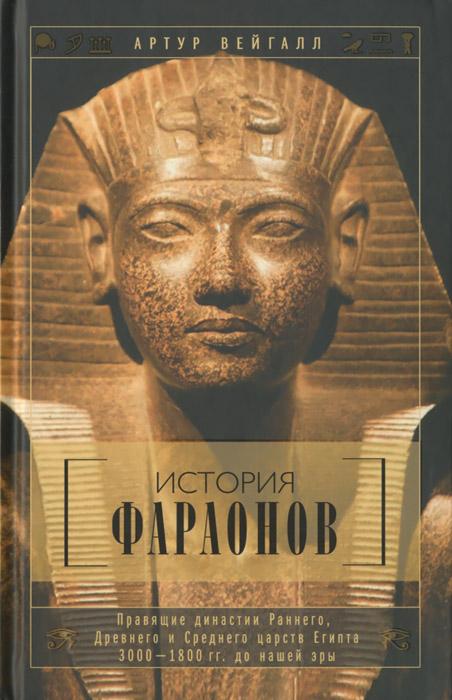 История фараонов. Правящие династии Раннего, Древнего и Среднего царств Египта. 3000-1800 гг. до нашей эры ( 978-5-9524-5162-9 )