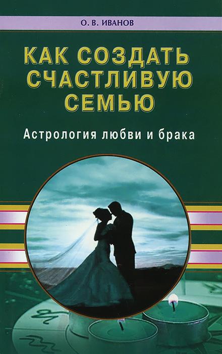 Как создать счастливую семью. Астрология любви и брака ( 978-5-4236-0254-3 )