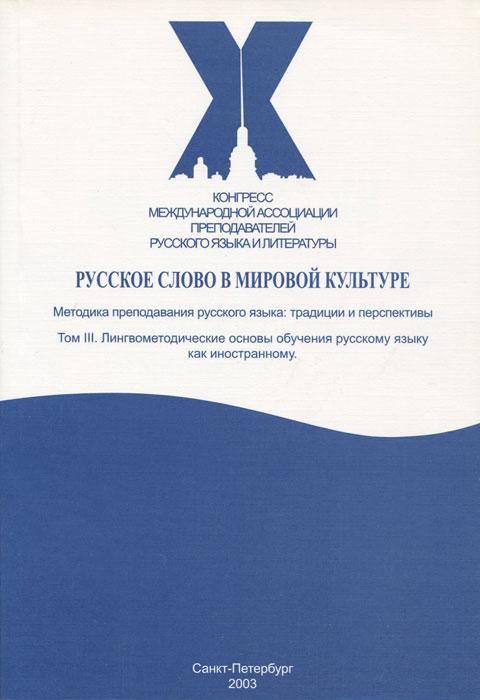 Русское слово в мировой культуре. В 4 томах. Том 3. Лингвометодические основы обучения русскому языку как иностранному