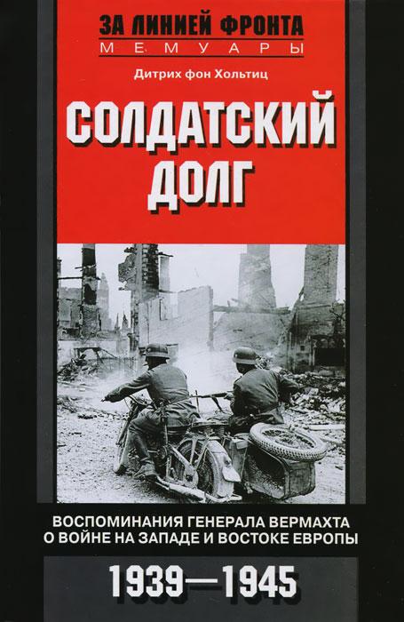 Солдатский долг. Воспоминания генерала вермахта о войне на западе и востоке Европы