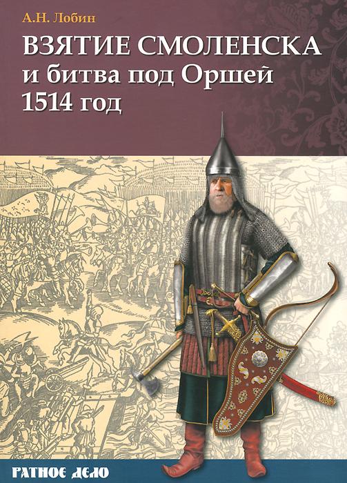 Взятие Смоленска и битва под Оршей 1514 год ( 978-5-9906036-7-7 )
